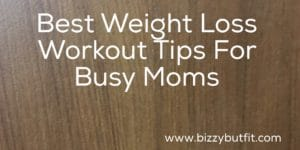 Best Weight Loss Workout Tips For Busy Moms