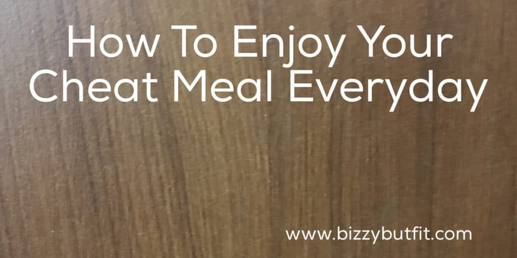 How To Enjoy Your Cheat Meal Everyday