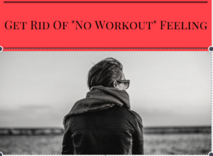"Get Rid Of ""No Workout"" Feeling."