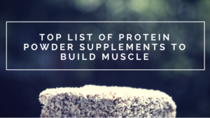 TOP LIST OF PROTEIN POWDER SUPPLEMENTS TO BUILD MUSCLE