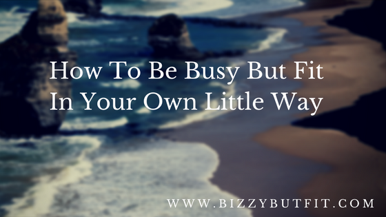 How To Be Busy But Fit In Your Own Little Way