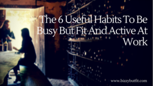 The 6 Useful Habits To Be Busy But Fit And Active At Work