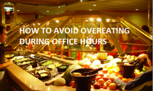 HOW TO AVOID OVEREATING DURING OFFICE HOURS
