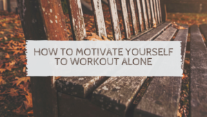 How To Motivate Yourself To Workout Alone