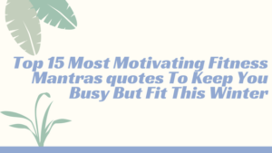 Top 15 Most Motivating Fitness Mantras quotes To Keep You Busy But Fit This Winter