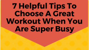 7 Helpful Tips To Choose A Great Workout When You Are Super Busy