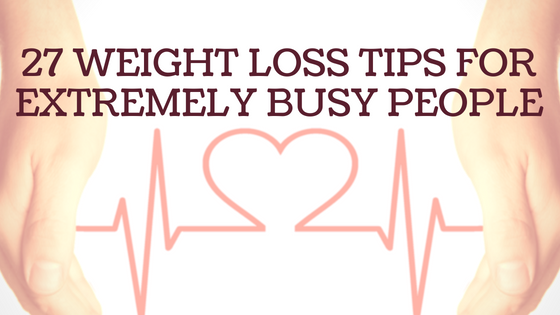 27 Weight Loss Tips for Extremely Busy People