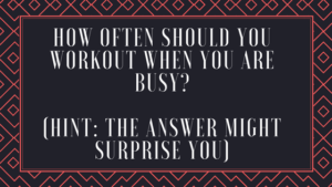 How Often Should You WORKOUT when you are busy? (Hint: The Answer Might Surprise You)