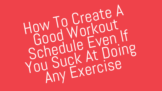 How To Create A Good Workout Schedule Even If You Suck At Doing Any Exercise